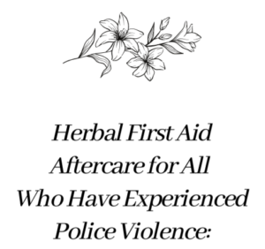 Herbal First Aid Aftercare for All Who Have Experienced Police Violence